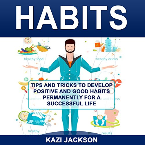 Habits: Tips and Tricks to Develop Positive and Good Habits Permanently for a Successful Life audiobook cover art