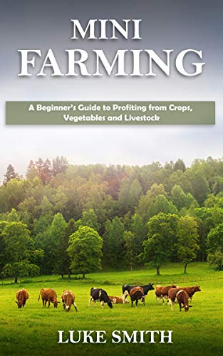Mini Farming: A Beginner's Guide to Profiting from Crops, Vegetables and Livestock by [Luke Smith]