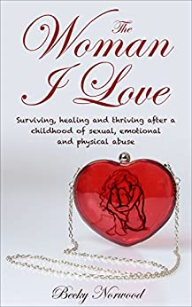 The Woman I Love: Surviving, Healing and Thriving After a Childhood of Sexual, Emotional and Physical Abuse by [Becky Norwood, Sue Ferreira]