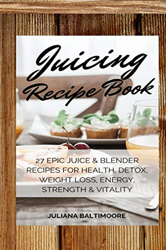 Juicing Recipe Book: 27 Epic Juice & Blender Recipes For Health, Detox, Weight Loss, Energy, Strengt