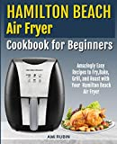 Hamilton Beach Air Fryer Cookbook for Beginners: Amazingly Easy Recipes to Fry, Bake, Grill, and Roast with Your Hamilton Beach Air Fryer