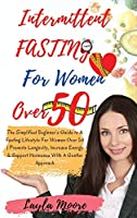 Intermittent Fasting for Women over 50: The Simplified Beginner's Guide to A Fasting Lifestyle For Women Over 50 Promote Longevity, Increase Energy & Support Hormones With A Gentler Approach