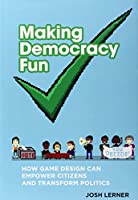 Making Democracy Fun: How Game Design Can Empower Citizens and Transform Politics (The MIT Press)