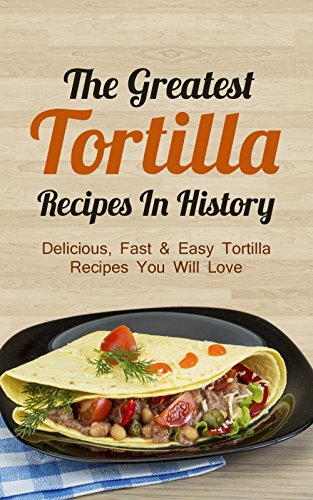 The Greatest Tortilla Recipes In History: Delicious, Fast & Easy Tortilla Recipes You Will Love (English Edition)