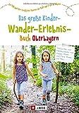 Familienwanderführer: Das große Kinder-Wander-Erlebnis-Buch Oberbayern. 100 coole Entdecker-Touren für Kids von 2-12 Jahren. Mit Übersicht zu ... Entdecker-Touren für Kids von 2 bis 12 Jahren