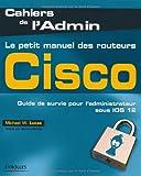 Le petit manuel des routeurs Cisco - Guide de survie pour l'administrateur sous IOS 12