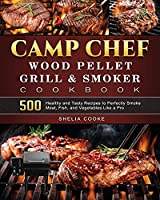 Camp Chef Wood Pellet Grill & Smoker Cookbook: 500 Healthy and Tasty Recipes to Perfectly Smoke Meat, Fish, and Vegetables Like a Pro