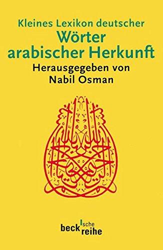 Kleines Lexikon deutscher Wörter arabischer Herkunft: Rund 500 Wörter mit ihrer ursprünglichen arabischen Bedeutung und ihrer geschichtlichen Wandlung