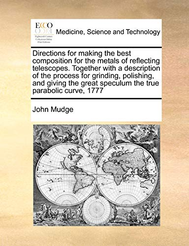 Directions for making the best composition for the metals of reflecting telescopes. Together with a description of the process for grinding, ... great speculum the true parabolic curve, 1777