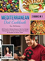 Mediterranean Diet Cookbook for Athletes: 2 Books in 1 200+ Powerful, Effortless Recipes to Take Your Strength Training Goals to The Next Level Prepare Your Body to Be Sculpted As Well As Toned (Dr. White Diet Plan)