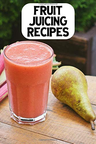 Fruit Juicing Recipes: Recipe Book For People Who Love Juicing