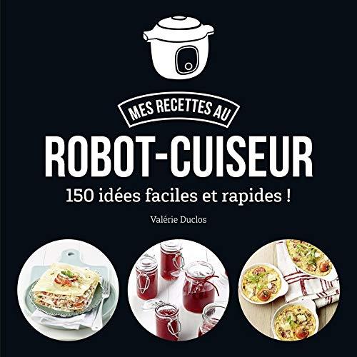 Ma cuisine au robot-cuiseur - 150 recettes faciles et...