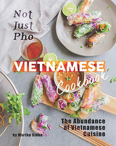 Not Just Pho Vietnamese Cookbook: The Abundance of Vietnamese Cuisine