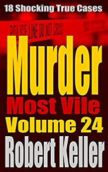 Murder Most Vile Volume 24: 18 Shocking True Crime Murder Cases by [Robert Keller]