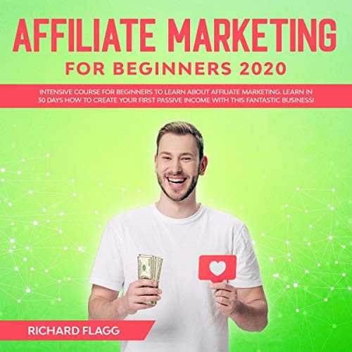 Affiliate Marketing for Beginners 2020: Intensive Course for Beginners to Learn About Affiliate Marketing. Learn in 30 Days How to Create your First Passive Income with this Fantastic Business! cover art