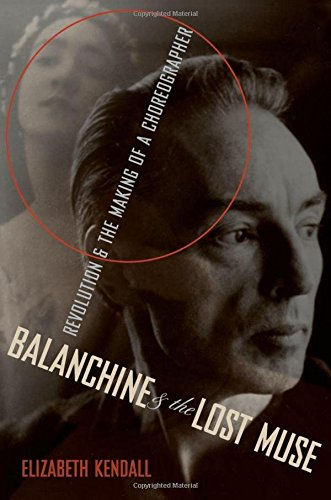 Kendall, E: Balanchine and the Lost Muse: Revolution & the Making of a Choreographer