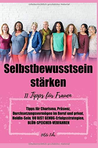 Selbstbewusstsein stärken: 11 Tipps für Frauen, Tipps für Charisma, Präsenz, Durchsetzungsvermögen im Beruf und privat, Heldin-Sein, DU-BIST-GENUG-Erfolgsstrategien, BLÜH-SPEICHER-VERFAHREN,