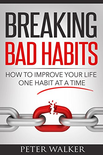 Breaking Bad Habits: How to Improve Your Life One Habit at a Time (Change your habits Book 1)