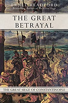 The Great Betrayal: The Great Siege of Constantinople by [Ernle Bradford]