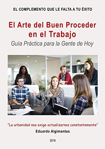 El Arte del Buen Proceder en el Trabajo: Guía Práctica para la Gente de Hoy (El Complemento que le falta a Tu Éxito nº 2)