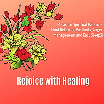 Rejoice With Healing (Music For Spiritual Balance, Mind Relaxing, Positivity, Anger Management And Easy Sleep)