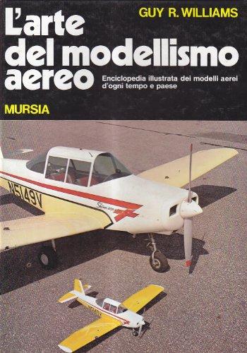 L'arte del modellismo aereo. Enciclopedia illustrata dei modelli aerei d'ogni tempo e paese