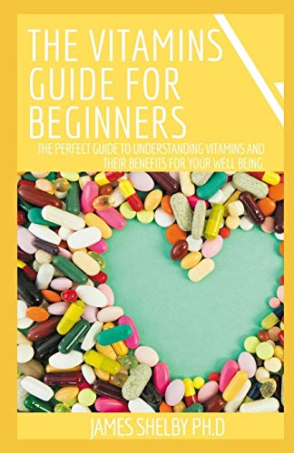 THE VITAMINS GUIDE FOR BEGINNERS: The Perfect Guide To Understanding Vitamins And Their Benefits For Your Well Being