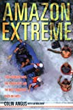 Amazon Extreme: Three Ordinary Guys, One Rubber Raft and the Most Dangerous River on Earth - Colin Angus