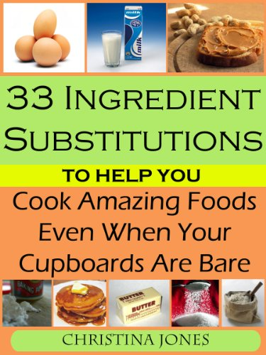 33 Ingredient Substitutions to Help You Cook Amazing Food Even When Your Cupboards Are Bare by [Christina Jones]