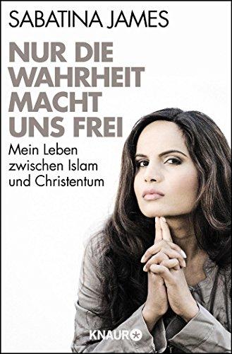 Nur die Wahrheit macht uns frei: Mein Leben zwischen Islam und Christentum
