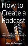 How to Create a Podcast: The How-to Guide to Create, Edit, Publish a Podcast Show and Attract an...