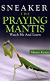 Sneaker The Praying Mantis: Watch Me And Learn! A Kids Book About The Praying Mantis