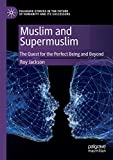 Muslim and Supermuslim: The Quest for the Perfect Being and Beyond (Palgrave Studies in the Future of Humanity and its Successors)