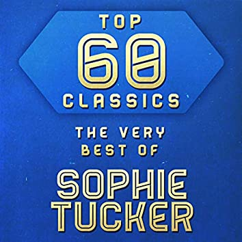 Top 60 Classics -  The Very Best of Sophie Tucker