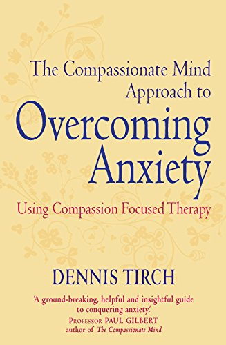 The Compassionate Mind Approach to Overcoming Anxiety: Using Compassion-focused Therapy (Compassion Focused Therapy) (English Edition) par [Dennis Tirch]