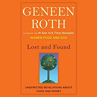 Lost and Found     Unexpected Revelations About Food and Money              By:                                                                                                                                 Geneen Roth                               Narrated by:                                                                                                                                 Geneen Roth                      Length: 5 hrs and 33 mins     105 ratings     Overall 4.4