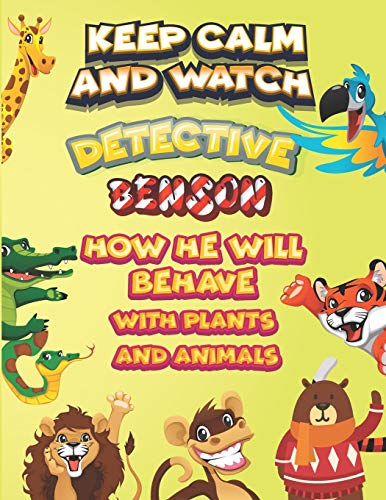 keep calm and watch detective Benson how he will behave with plant and animals: A Gorgeous Coloring and Guessing Game Book for Benson /gift for Benson, toddlers kids