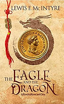 The Eagle and the Dragon, a Novel of Rome and China by [Lewis F. McIntyre]