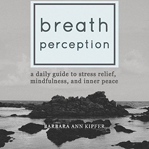 Breath Perception     A Daily Guide to Stress Relief, Mindfulness, and Inner Peace              By:                                                                                                                                 Barbara Ann Kipfer                               Narrated by:                                                                                                                                 Erin Moon                      Length: 5 hrs and 39 mins     3 ratings     Overall 4.7