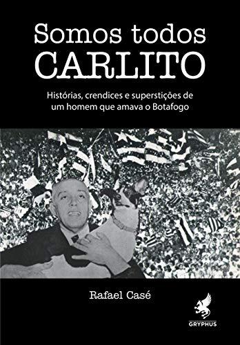 Somos todos Carlito: Histórias, crendices e superstições de um homem que amava o Botafogo