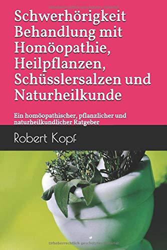 Schwerhörigkeit - Behandlung mit Homöopathie, Heilpflanzen, Schüsslersalzen und Naturheilkunde: Ein homöopathischer, pflanzlicher und naturheilkundlicher Ratgeber