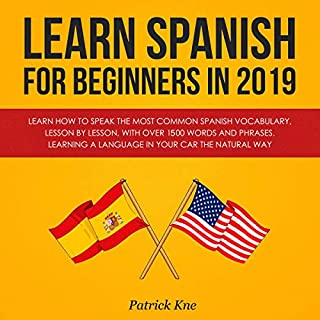 Learn Spanish for Beginners in 2019: Learn How to Speak the Most Common Spanish Vocabulary, Lesson by Lesson, with over 1,500 Words and Phrases     Learning a Language in Your Car the Natural Way              Written by:                                                                                                                                 Patrick Kne                               Narrated by:                                                                                                                                 John E Martinez                      Length: 5 hrs and 47 mins     Not rated yet     Overall 0.0