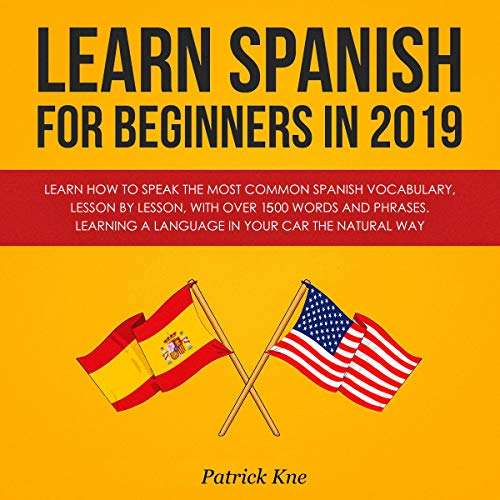 Learn Spanish for Beginners in 2019: Learn How to Speak the Most Common Spanish Vocabulary, Lesson by Lesson, with over 1,500 Words and Phrases     Learning a Language in Your Car the Natural Way              By:                                                                                                                                 Patrick Kne                               Narrated by:                                                                                                                                 John E Martinez                      Length: 5 hrs and 47 mins     29 ratings     Overall 4.6