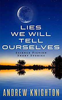 Lies We Will Tell Ourselves: Science Fiction Short Stories by [Andrew Knighton]