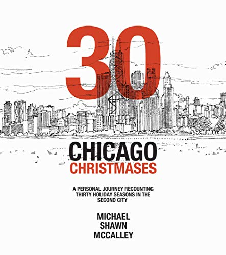 30 CHICAGO CHRISTMASES: A PERSONAL JOURNEY RECOUNTING THIRTY HOLIDAY SEASONS IN THE SECOND CITY by [MICHAEL MCCALLEY]