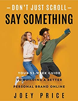 Don't Just Scroll, Say Something!: Your 52-Week Guide to Building a Better Personal Brand Online by [Joey Price]