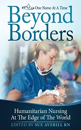 One Nurse At A Time: Beyond Borders: Humanitarian Nursing at the Edge of the World: Volume 1