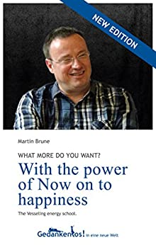 With the power of Now on to happiness. What more do you want? by [Martin Brune]