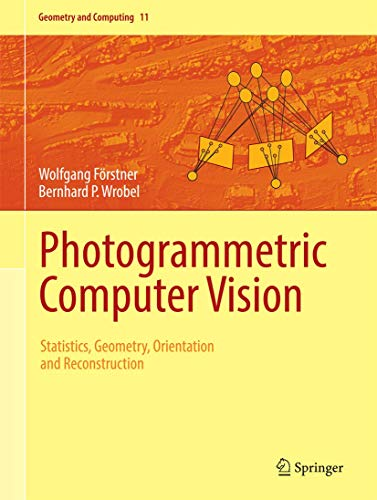 Photogrammetric Computer Vision: Statistics, Geometry, Orientation and Reconstruction (Geometry and Computing (11))