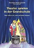 Theater spielen in der Grundschule: Neue Stücke für große und kleine Gruppen